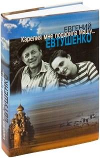 Евгений Евтушенко. «Карелия мне подарила Машу»
